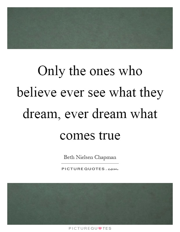 Only the ones who believe ever see what they dream, ever dream what comes true Picture Quote #1