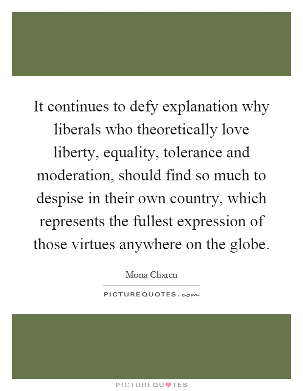 It continues to defy explanation why liberals who theoretically love liberty, equality, tolerance and moderation, should find so much to despise in their own country, which represents the fullest expression of those virtues anywhere on the globe Picture Quote #1