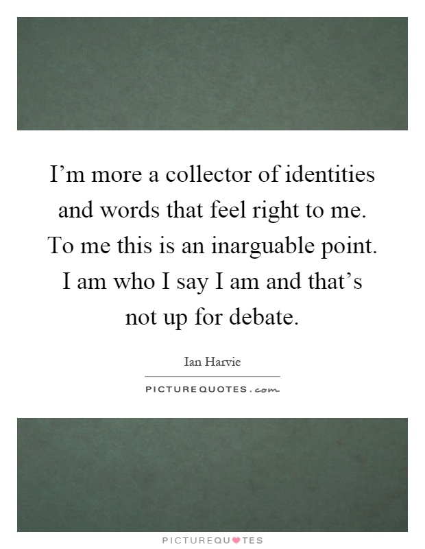 I'm more a collector of identities and words that feel right to me. To me this is an inarguable point. I am who I say I am and that's not up for debate Picture Quote #1