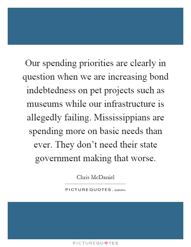 Our spending priorities are clearly in question when we are increasing bond indebtedness on pet projects such as museums while our infrastructure is allegedly failing. Mississippians are spending more on basic needs than ever. They don't need their state government making that worse Picture Quote #1