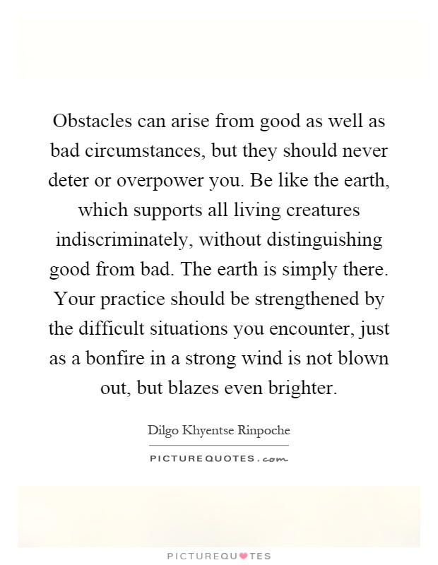 Obstacles can arise from good as well as bad circumstances, but they should never deter or overpower you. Be like the earth, which supports all living creatures indiscriminately, without distinguishing good from bad. The earth is simply there. Your practice should be strengthened by the difficult situations you encounter, just as a bonfire in a strong wind is not blown out, but blazes even brighter Picture Quote #1
