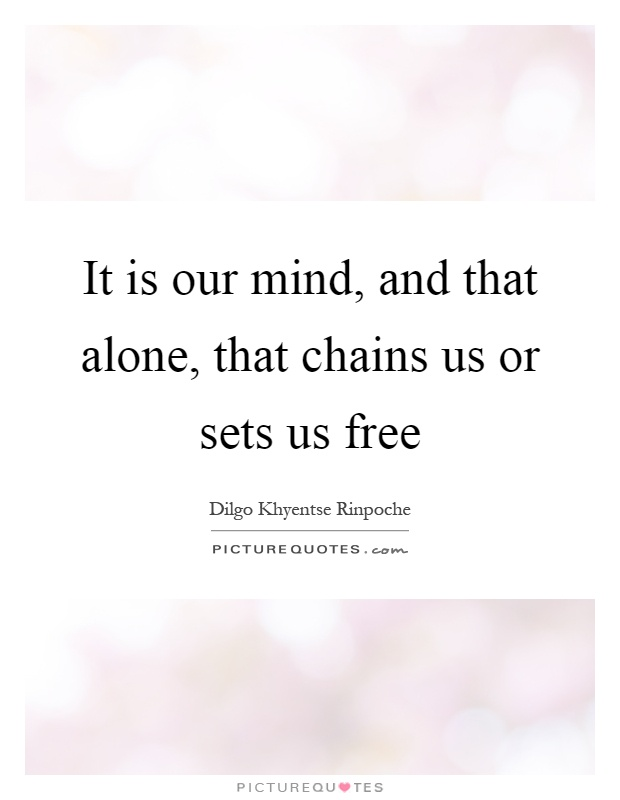 It is our mind, and that alone, that chains us or sets us free Picture Quote #1
