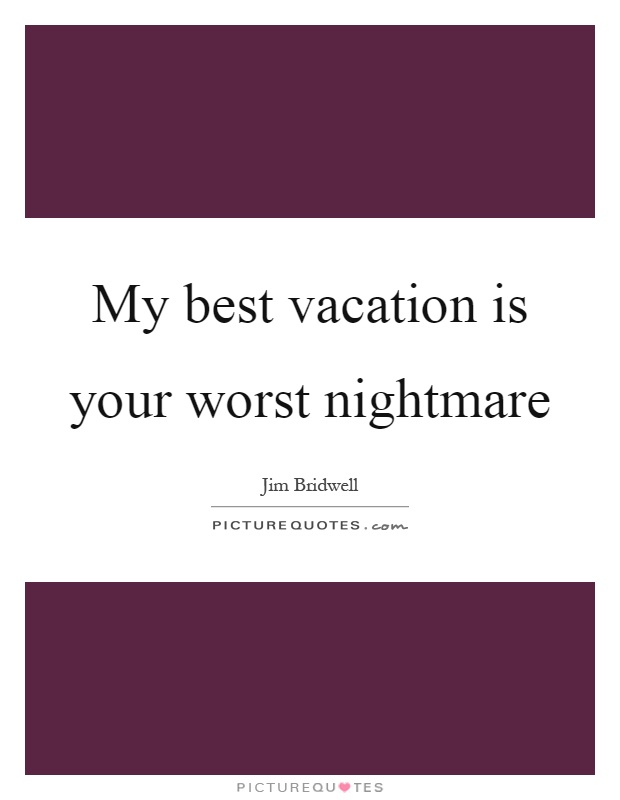 My Best Vacation Is Your Worst Nightmare Picture Quote 1