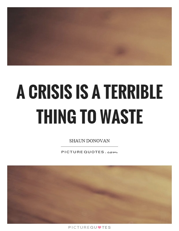 A crisis is a terrible thing to waste Picture Quote #1