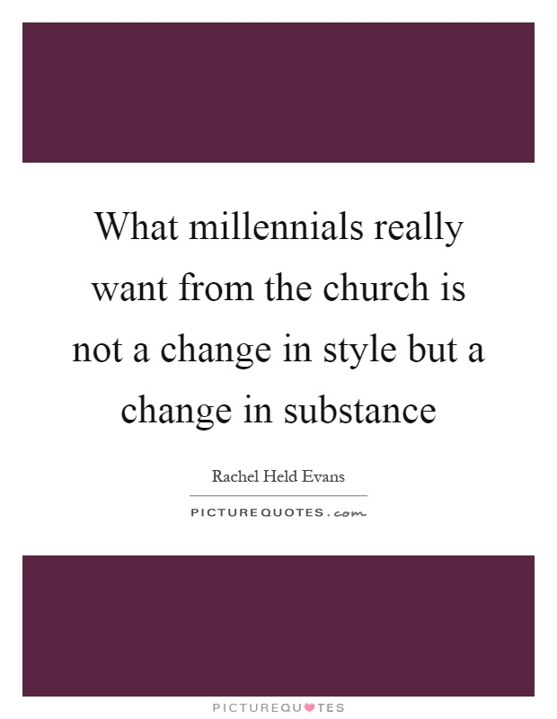 What millennials really want from the church is not a change in style but a change in substance Picture Quote #1