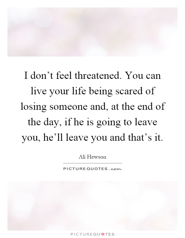 I don't feel threatened. You can live your life being scared of losing someone and, at the end of the day, if he is going to leave you, he'll leave you and that's it Picture Quote #1