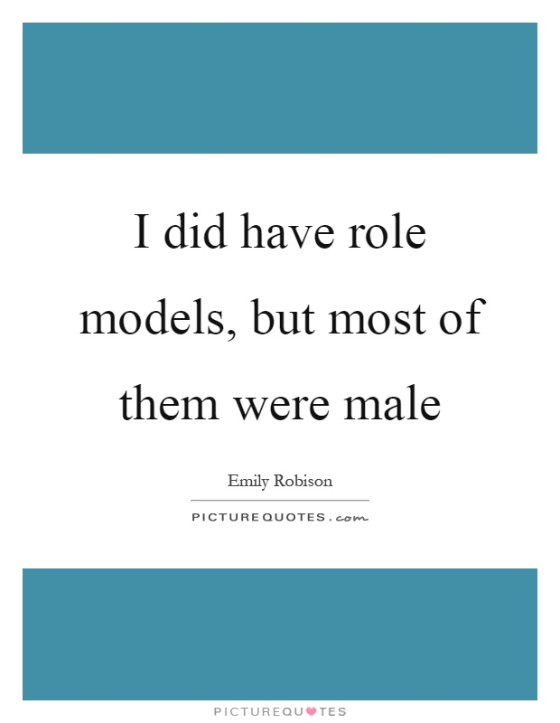 I did have role models, but most of them were male Picture Quote #1