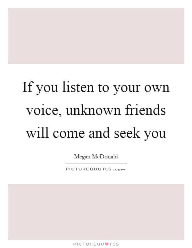 If you listen to your own voice, unknown friends will come and seek you Picture Quote #1
