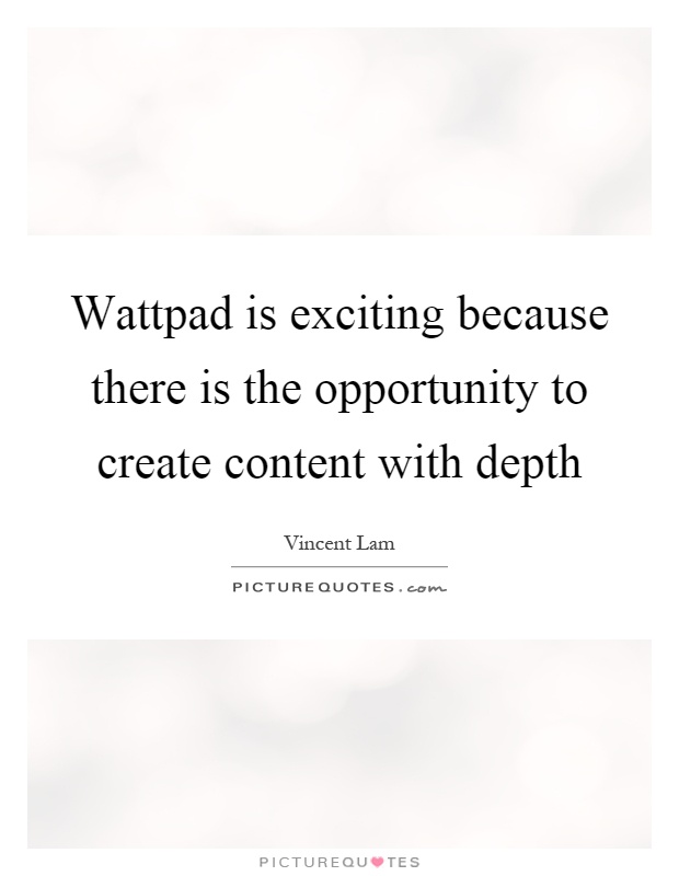 Wattpad is exciting because there is the opportunity to create content with depth Picture Quote #1