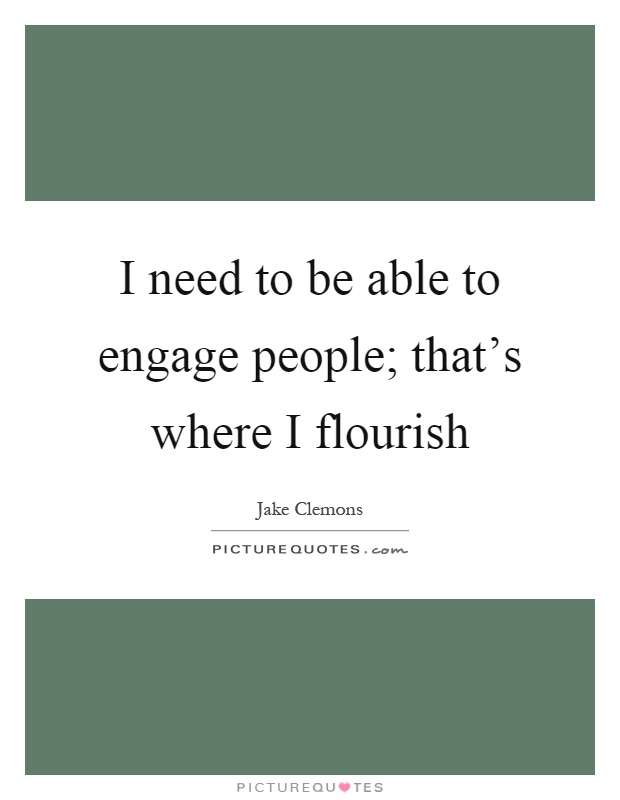 I need to be able to engage people; that's where I flourish Picture Quote #1