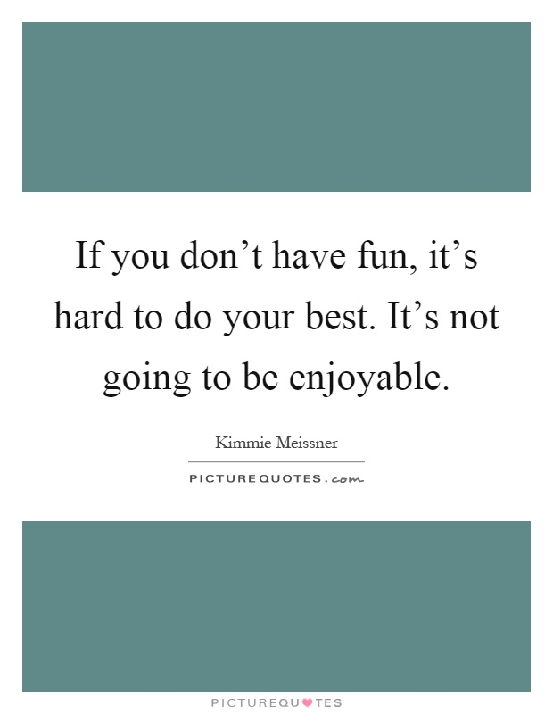 If you don't have fun, it's hard to do your best. It's not going to be enjoyable Picture Quote #1