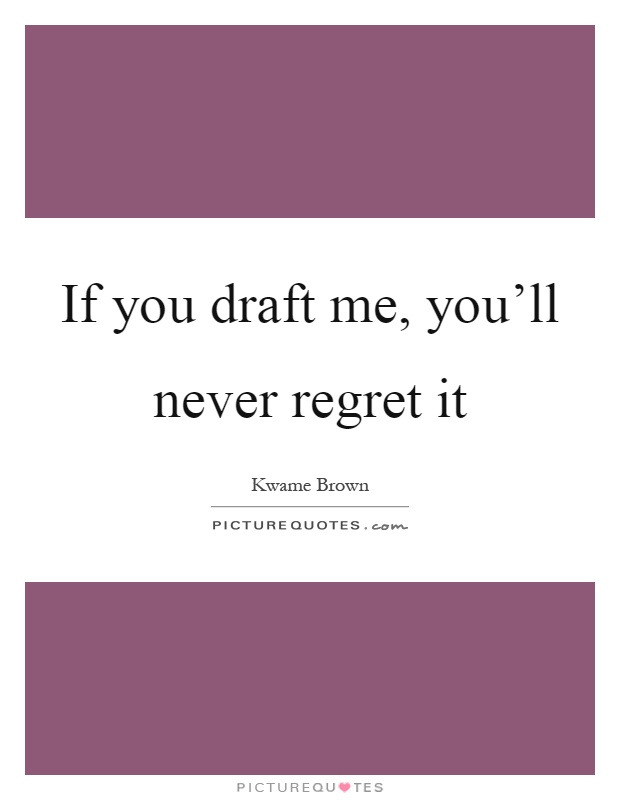 If you draft me, you'll never regret it Picture Quote #1