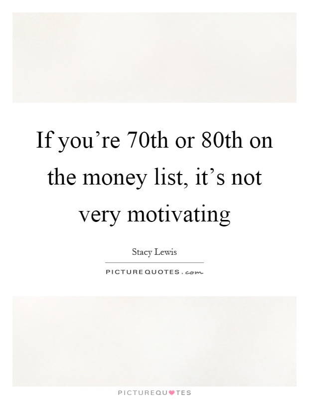 If you're 70th or 80th on the money list, it's not very motivating Picture Quote #1