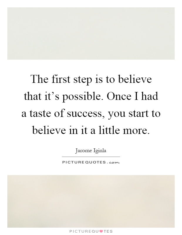 The first step is to believe that it's possible. Once I had a taste of success, you start to believe in it a little more Picture Quote #1