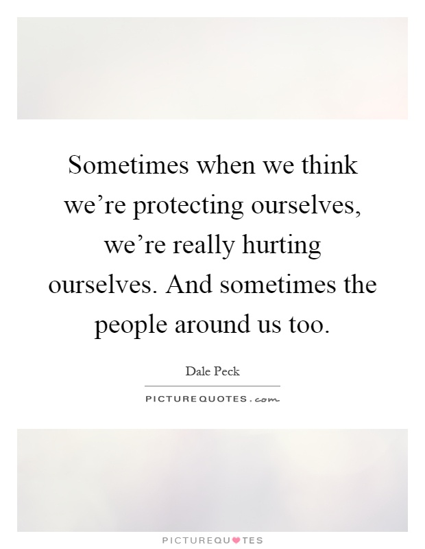 Sometimes when we think we're protecting ourselves, we're really hurting ourselves. And sometimes the people around us too Picture Quote #1
