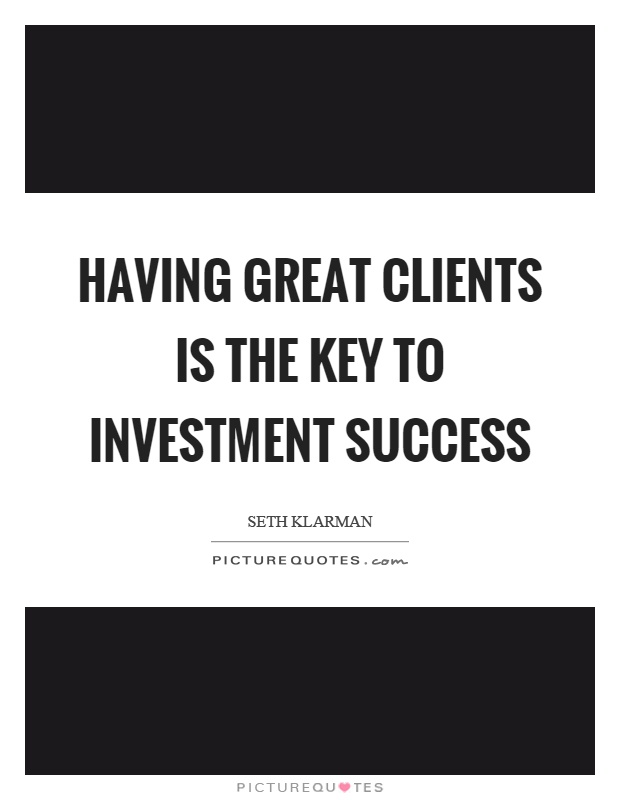 Having great clients is the key to investment success Picture Quote #1