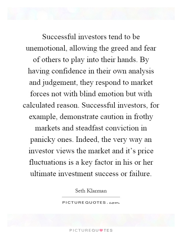 Successful investors tend to be unemotional, allowing the greed and fear of others to play into their hands. By having confidence in their own analysis and judgement, they respond to market forces not with blind emotion but with calculated reason. Successful investors, for example, demonstrate caution in frothy markets and steadfast conviction in panicky ones. Indeed, the very way an investor views the market and it's price fluctuations is a key factor in his or her ultimate investment success or failure Picture Quote #1