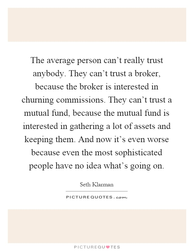 The average person can't really trust anybody. They can't trust a broker, because the broker is interested in churning commissions. They can't trust a mutual fund, because the mutual fund is interested in gathering a lot of assets and keeping them. And now it's even worse because even the most sophisticated people have no idea what's going on Picture Quote #1