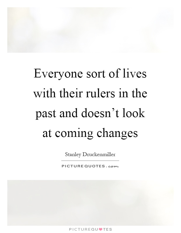 Everyone sort of lives with their rulers in the past and doesn't look at coming changes Picture Quote #1