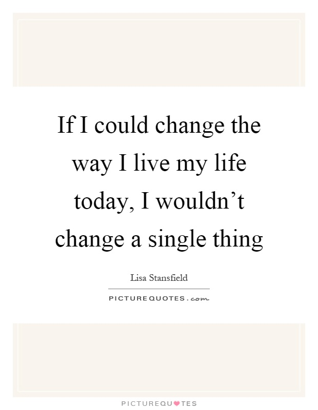 If I could change the way I live my life today, I wouldn't change a single thing Picture Quote #1