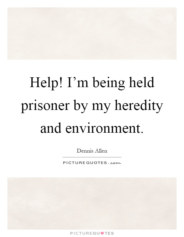 Help! I'm being held prisoner by my heredity and environment Picture Quote #1