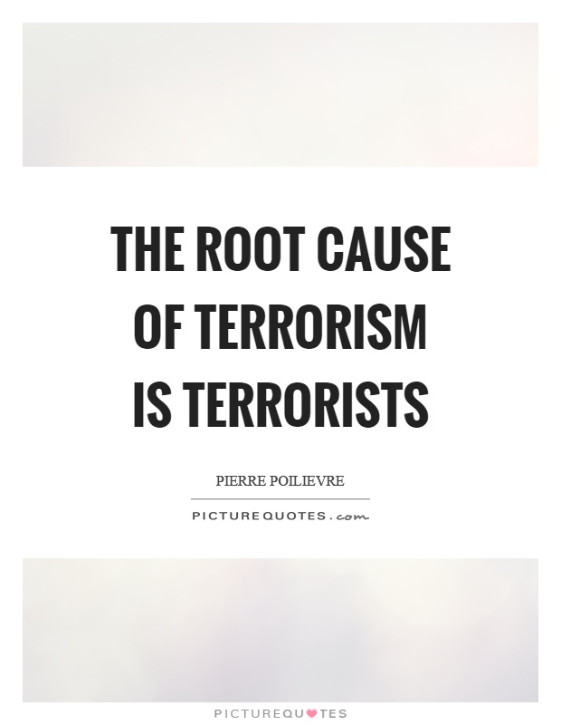 The root cause of terrorism is terrorists Picture Quote #1