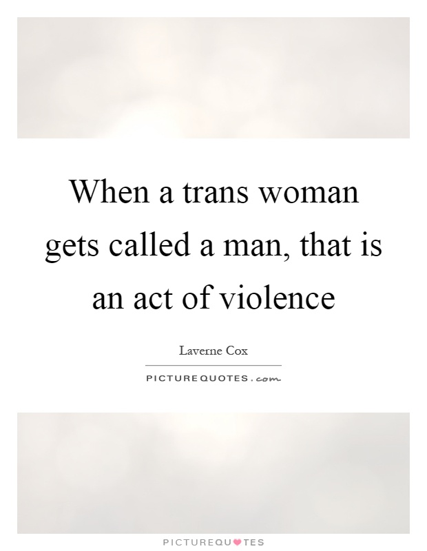When a trans woman gets called a man, that is an act of violence Picture Quote #1