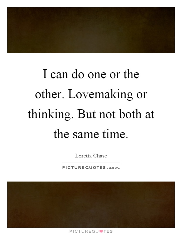 I can do one or the other. Lovemaking or thinking. But not both at the same time Picture Quote #1