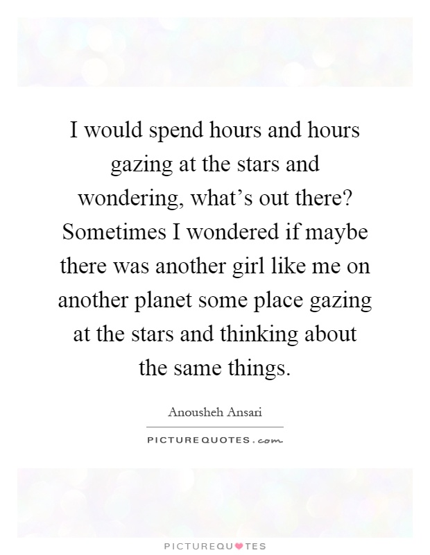 I would spend hours and hours gazing at the stars and wondering, what's out there? Sometimes I wondered if maybe there was another girl like me on another planet some place gazing at the stars and thinking about the same things Picture Quote #1