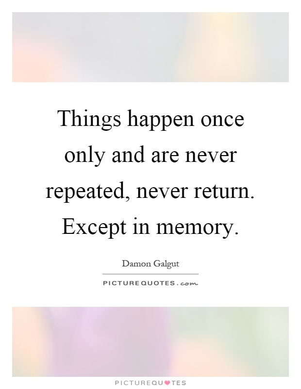 Things happen once only and are never repeated, never return. Except in memory Picture Quote #1