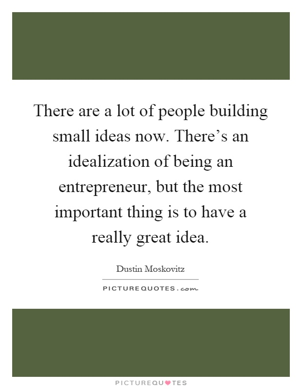 There are a lot of people building small ideas now. There's an idealization of being an entrepreneur, but the most important thing is to have a really great idea Picture Quote #1
