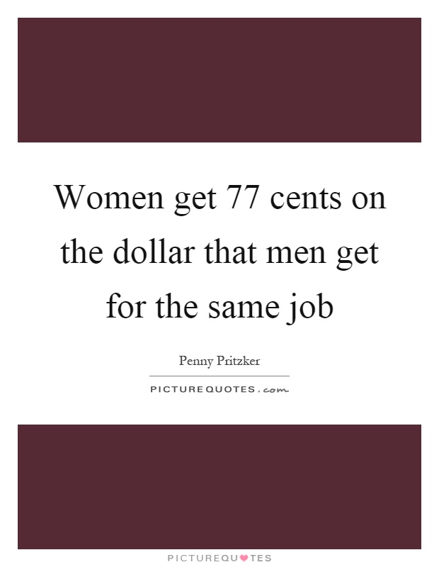 Women get 77 cents on the dollar that men get for the same job Picture Quote #1