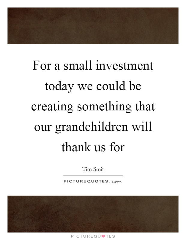 For a small investment today we could be creating something that our grandchildren will thank us for Picture Quote #1