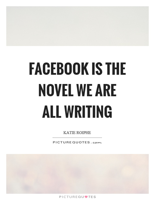 Facebook is the novel we are all writing Picture Quote #1