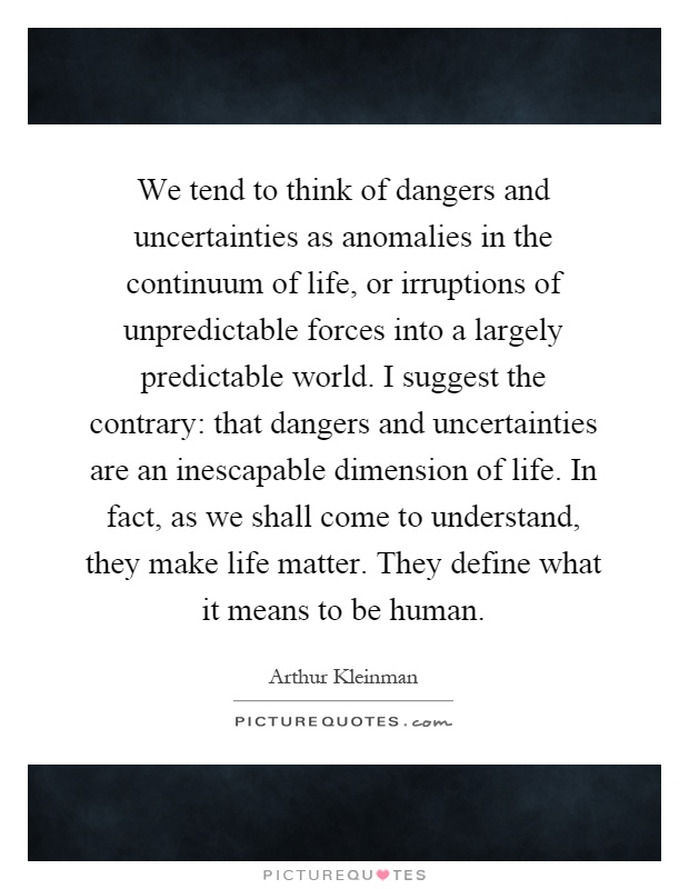 We tend to think of dangers and uncertainties as anomalies in the continuum of life, or irruptions of unpredictable forces into a largely predictable world. I suggest the contrary: that dangers and uncertainties are an inescapable dimension of life. In fact, as we shall come to understand, they make life matter. They define what it means to be human Picture Quote #1