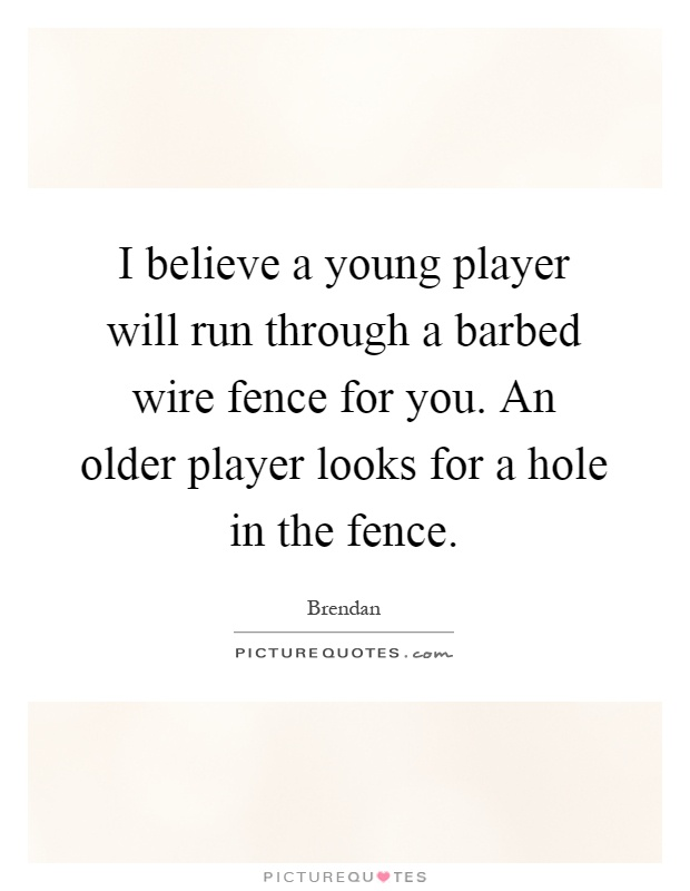 I believe a young player will run through a barbed wire fence for you. An older player looks for a hole in the fence Picture Quote #1