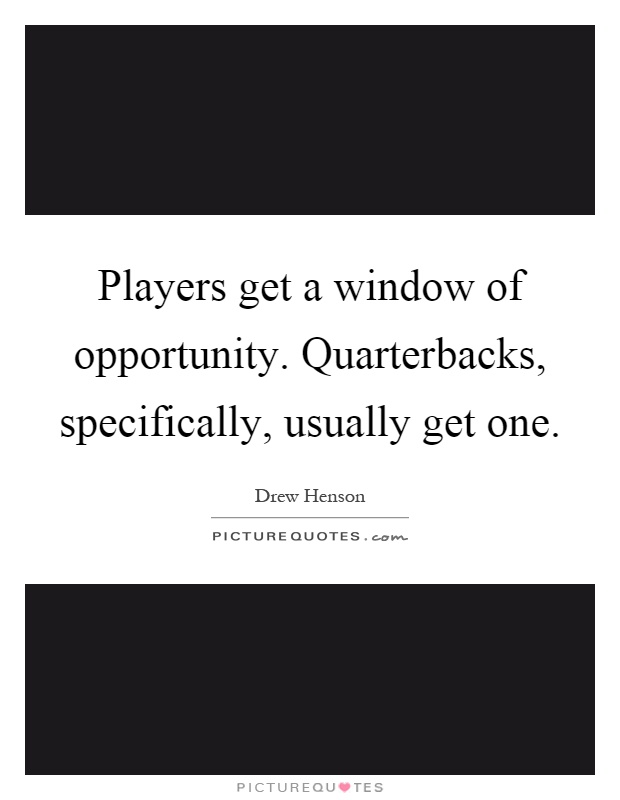 Players get a window of opportunity. Quarterbacks, specifically, usually get one Picture Quote #1