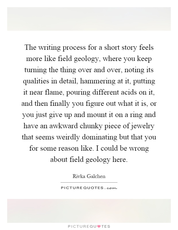 The writing process for a short story feels more like field geology, where you keep turning the thing over and over, noting its qualities in detail, hammering at it, putting it near flame, pouring different acids on it, and then finally you figure out what it is, or you just give up and mount it on a ring and have an awkward chunky piece of jewelry that seems weirdly dominating but that you for some reason like. I could be wrong about field geology here Picture Quote #1