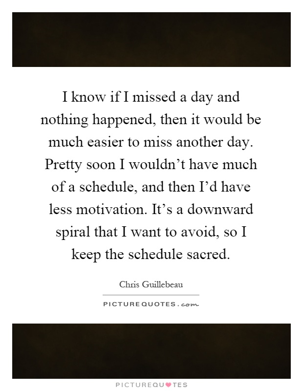 I know if I missed a day and nothing happened, then it would be much easier to miss another day. Pretty soon I wouldn't have much of a schedule, and then I'd have less motivation. It's a downward spiral that I want to avoid, so I keep the schedule sacred Picture Quote #1