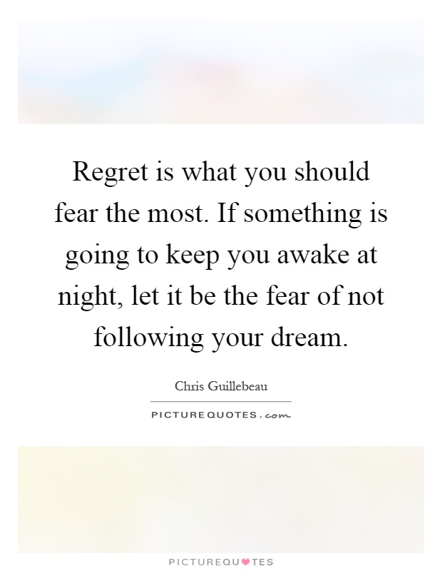 Regret is what you should fear the most. If something is going to keep you awake at night, let it be the fear of not following your dream Picture Quote #1
