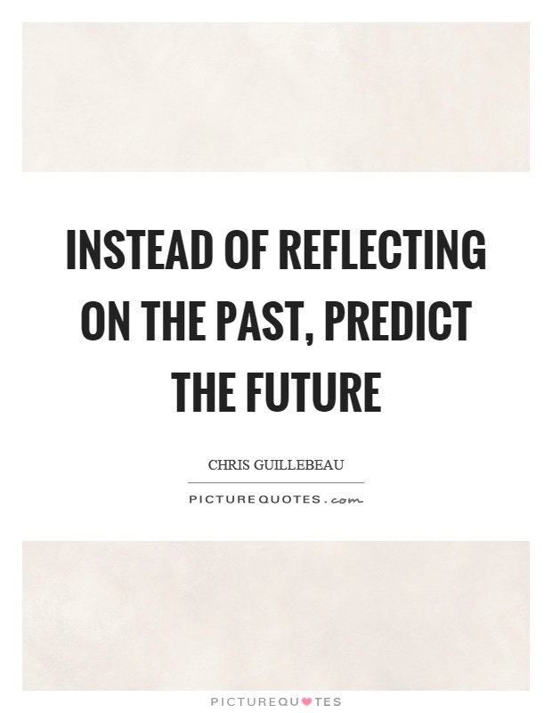 Instead of reflecting on the past, predict the future Picture Quote #1