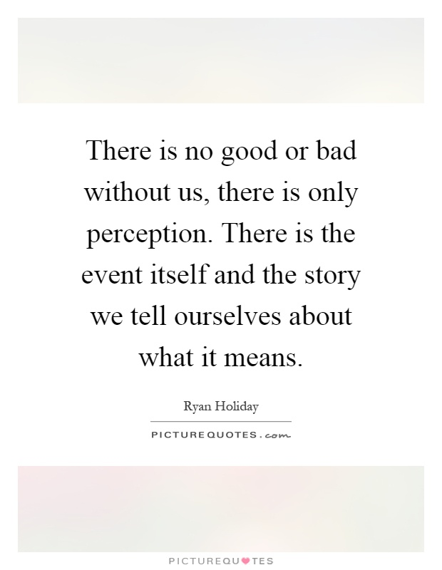 There is no good or bad without us, there is only perception. There is the event itself and the story we tell ourselves about what it means Picture Quote #1