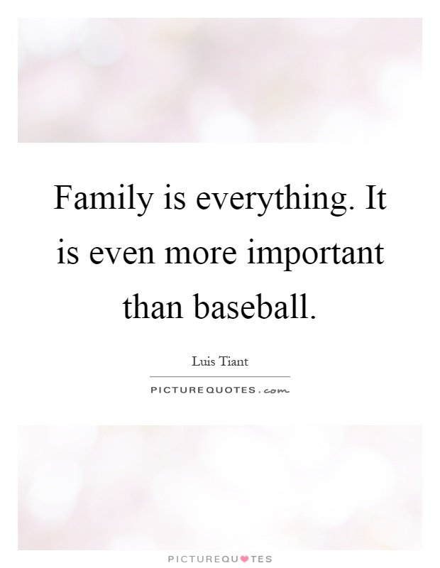 Family is everything. It is even more important than baseball Picture Quote #1