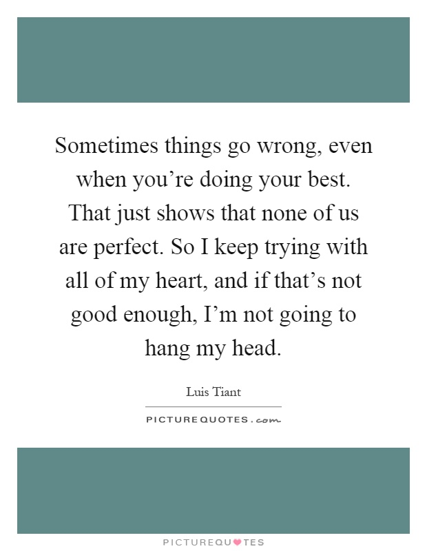 Sometimes things go wrong, even when you're doing your best. That just shows that none of us are perfect. So I keep trying with all of my heart, and if that's not good enough, I'm not going to hang my head Picture Quote #1