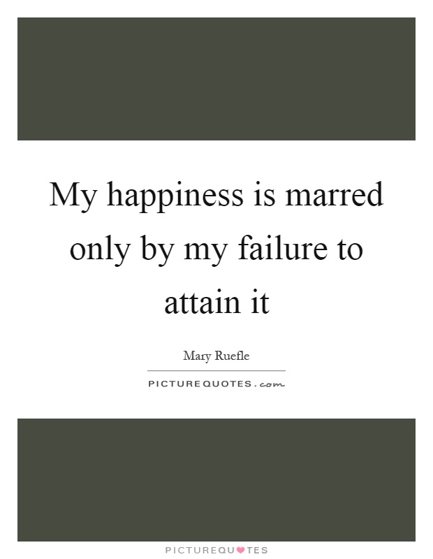 My happiness is marred only by my failure to attain it Picture Quote #1