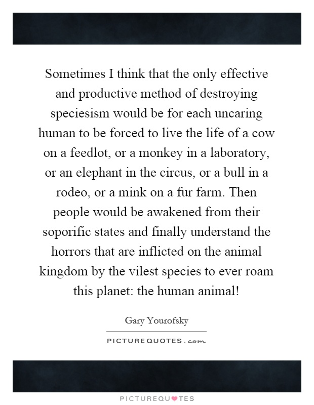 Sometimes I think that the only effective and productive method of destroying speciesism would be for each uncaring human to be forced to live the life of a cow on a feedlot, or a monkey in a laboratory, or an elephant in the circus, or a bull in a rodeo, or a mink on a fur farm. Then people would be awakened from their soporific states and finally understand the horrors that are inflicted on the animal kingdom by the vilest species to ever roam this planet: the human animal! Picture Quote #1