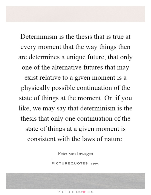 determinism thesis Theological determinism is a form of predeterminism which states that all events that happen are pre-ordained,  they often quote einstein to support their thesis:.