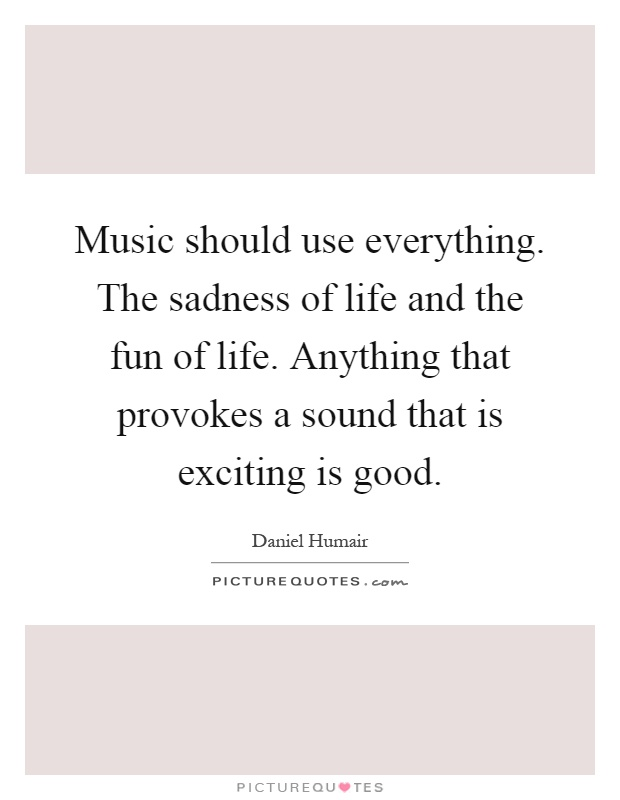 Music should use everything. The sadness of life and the fun of life. Anything that provokes a sound that is exciting is good Picture Quote #1