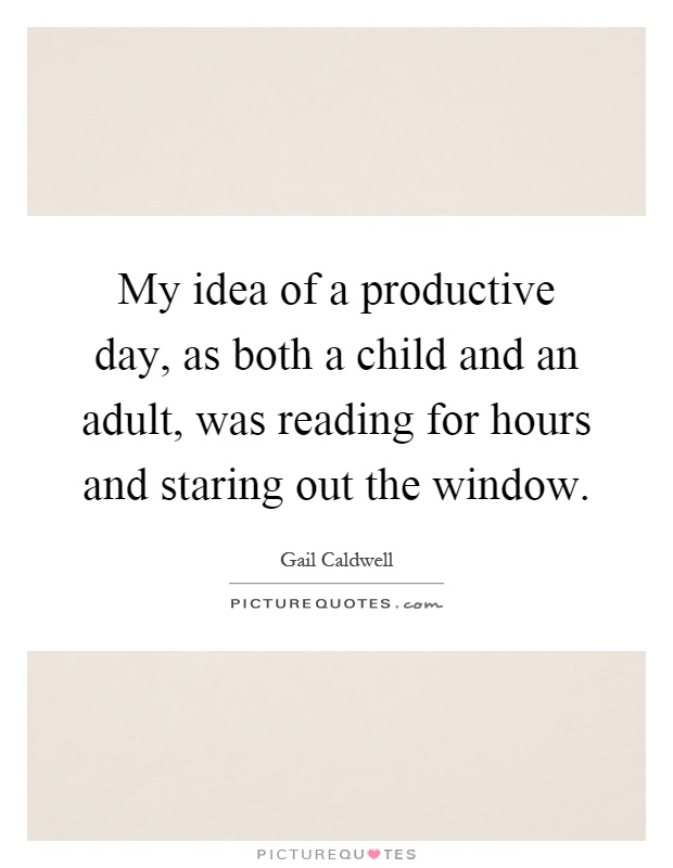 My idea of a productive day, as both a child and an adult, was reading for hours and staring out the window Picture Quote #1