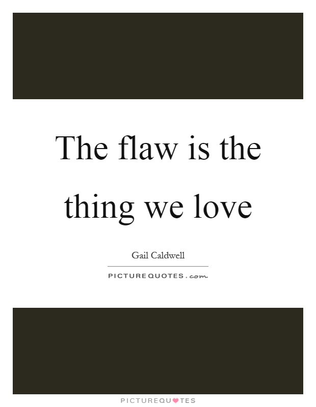 The flaw is the thing we love Picture Quote #1